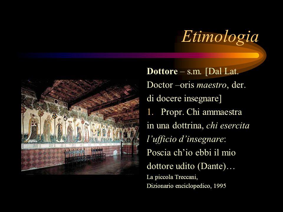 Etimologia Dottore – s.m. [Dal Lat. Doctor –oris maestro, der.